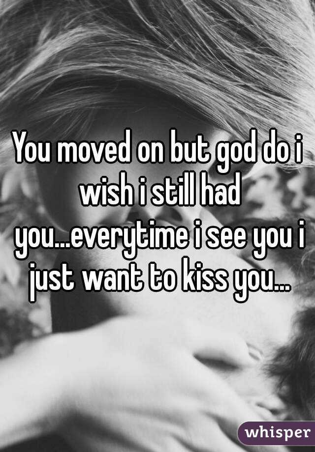 You moved on but god do i wish i still had you...everytime i see you i just want to kiss you...