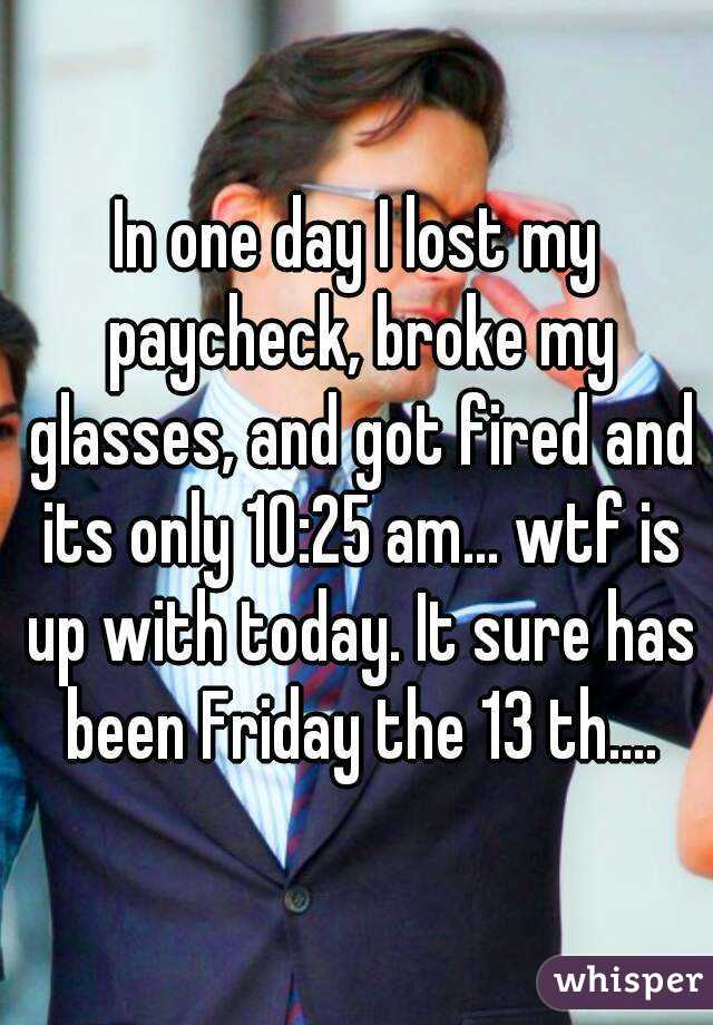 In one day I lost my paycheck, broke my glasses, and got fired and its only 10:25 am... wtf is up with today. It sure has been Friday the 13 th....