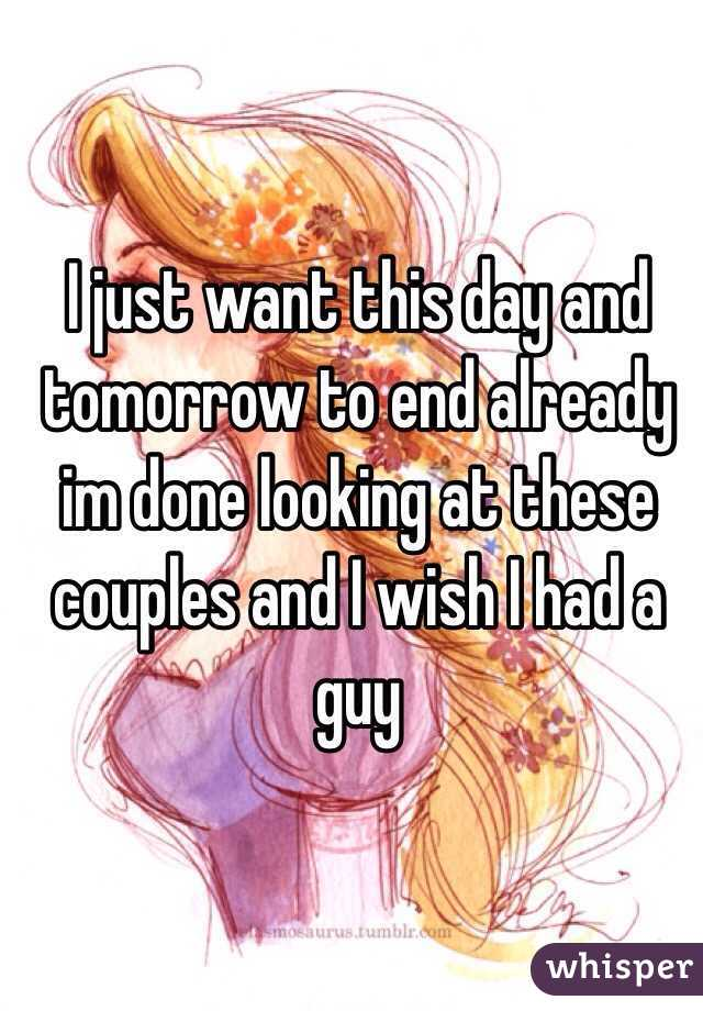 I just want this day and tomorrow to end already im done looking at these couples and I wish I had a guy