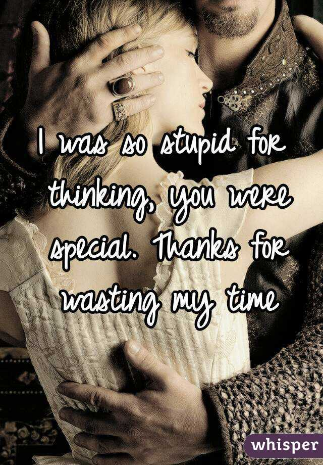 I was so stupid for thinking, you were special. Thanks for wasting my time