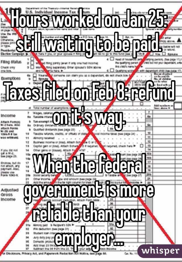Hours worked on Jan 25: still waiting to be paid.  Taxes filed on Feb 8: refund on it's way.  When the federal government is more reliable than your employer...