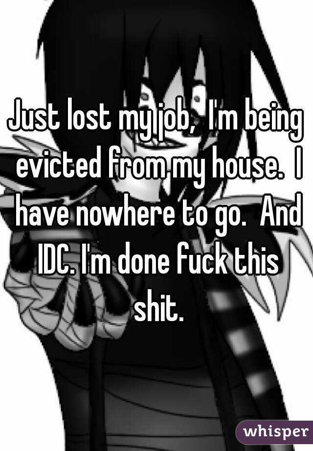 Just lost my job,  I'm being evicted from my house.  I have nowhere to go.  And IDC. I'm done fuck this shit.
