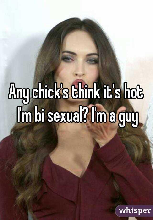Any chick's think it's hot I'm bi sexual? I'm a guy