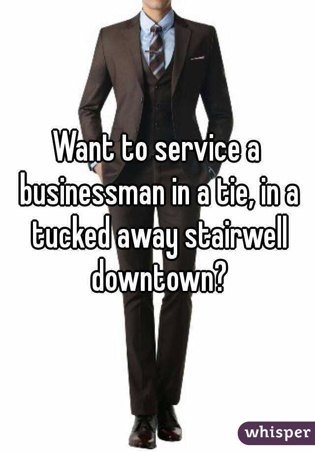 Want to service a businessman in a tie, in a tucked away stairwell downtown?