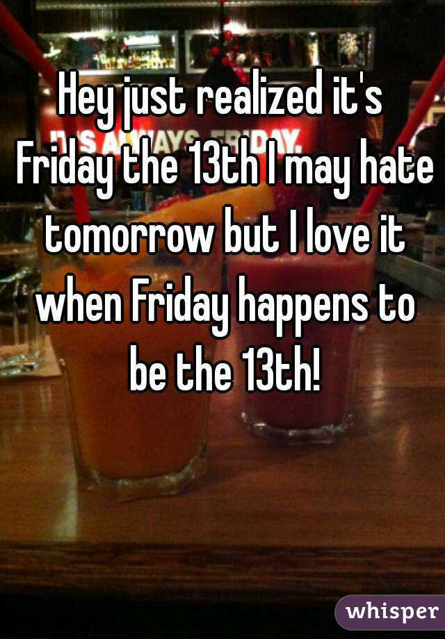 Hey just realized it's Friday the 13th I may hate tomorrow but I love it when Friday happens to be the 13th!