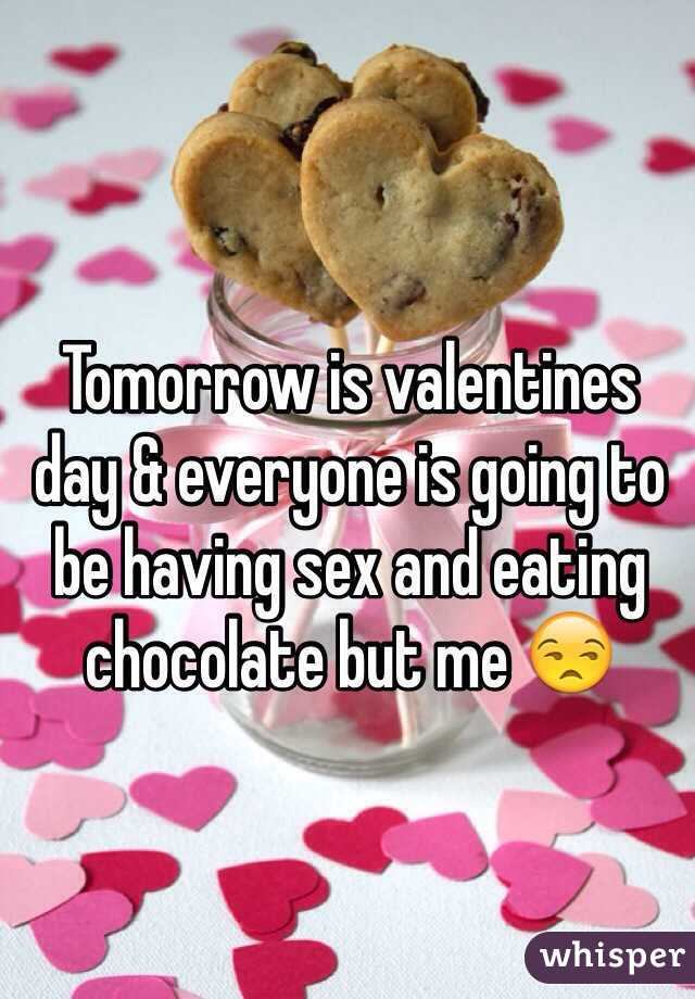 Tomorrow is valentines day & everyone is going to be having sex and eating chocolate but me 😒
