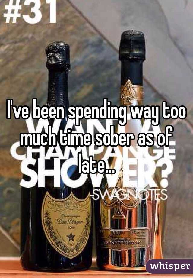 I've been spending way too much time sober as of late...