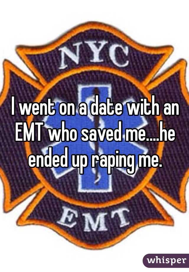 I went on a date with an EMT who saved me....he ended up raping me.