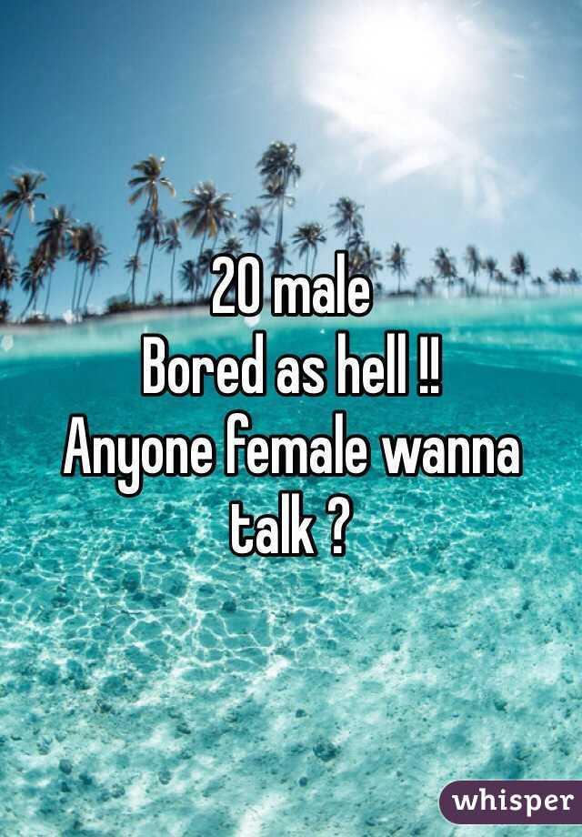 20 male Bored as hell !! Anyone female wanna talk ?