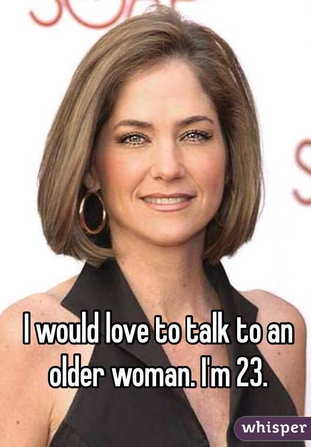 I would love to talk to an older woman. I'm 23.