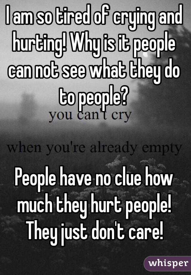 I am so tired of crying and hurting! Why is it people can not see what they do to people?   People have no clue how much they hurt people! They just don't care!
