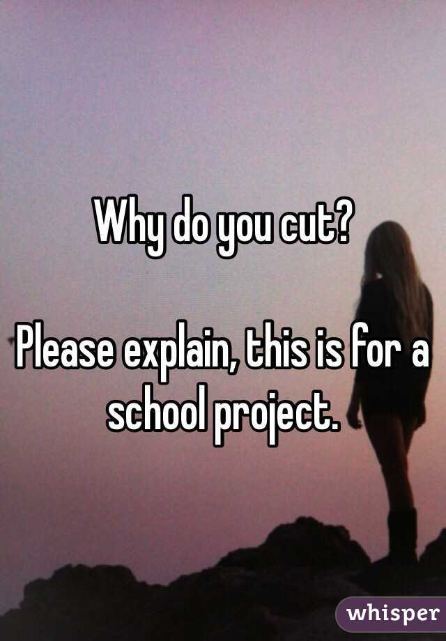 Why do you cut?   Please explain, this is for a school project.