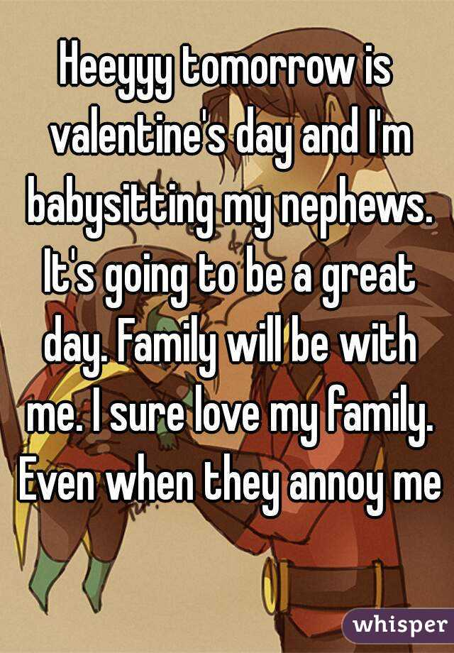 Heeyyy tomorrow is valentine's day and I'm babysitting my nephews. It's going to be a great day. Family will be with me. I sure love my family. Even when they annoy me