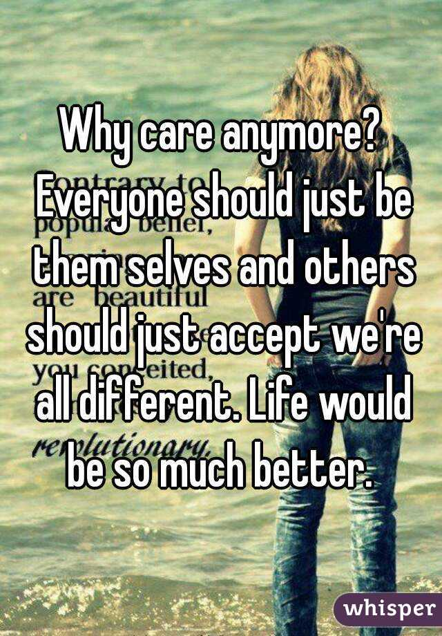 Why care anymore? Everyone should just be them selves and others should just accept we're all different. Life would be so much better.