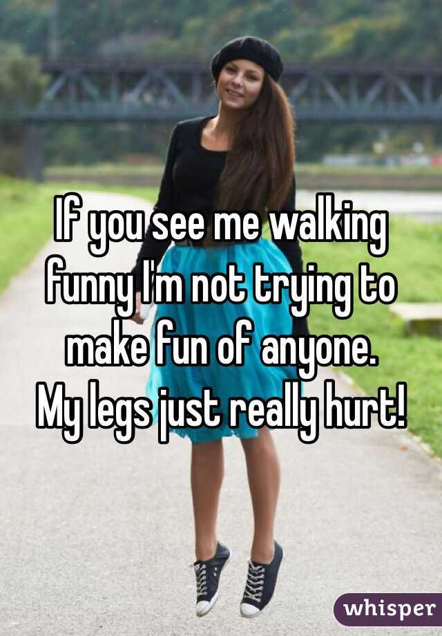 If you see me walking funny I'm not trying to make fun of anyone.  My legs just really hurt!