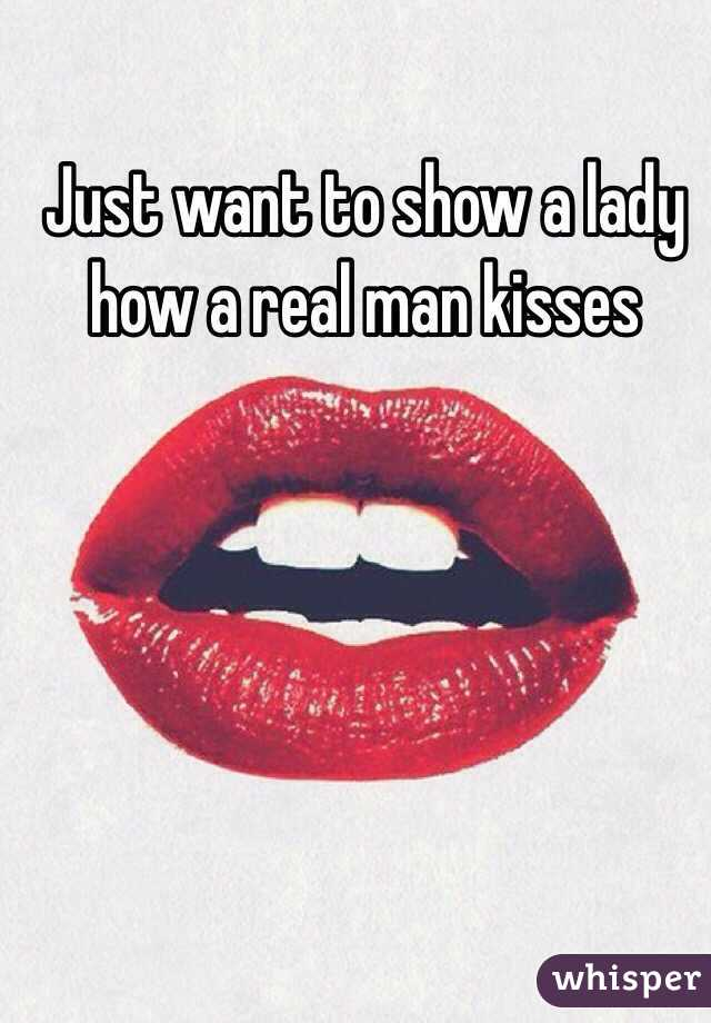 Just want to show a lady how a real man kisses
