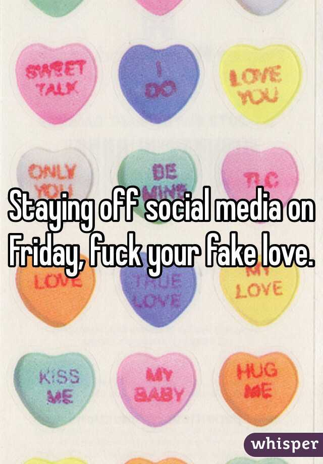Staying off social media on Friday, fuck your fake love.
