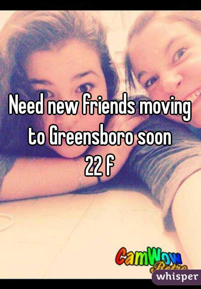 Need new friends moving to Greensboro soon  22 f