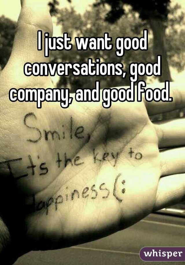 I just want good conversations, good company, and good food.