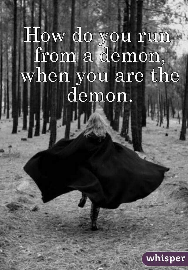 How do you run from a demon, when you are the demon.