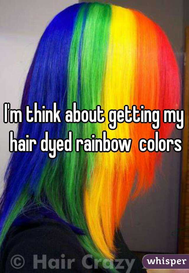 I'm think about getting my hair dyed rainbow  colors