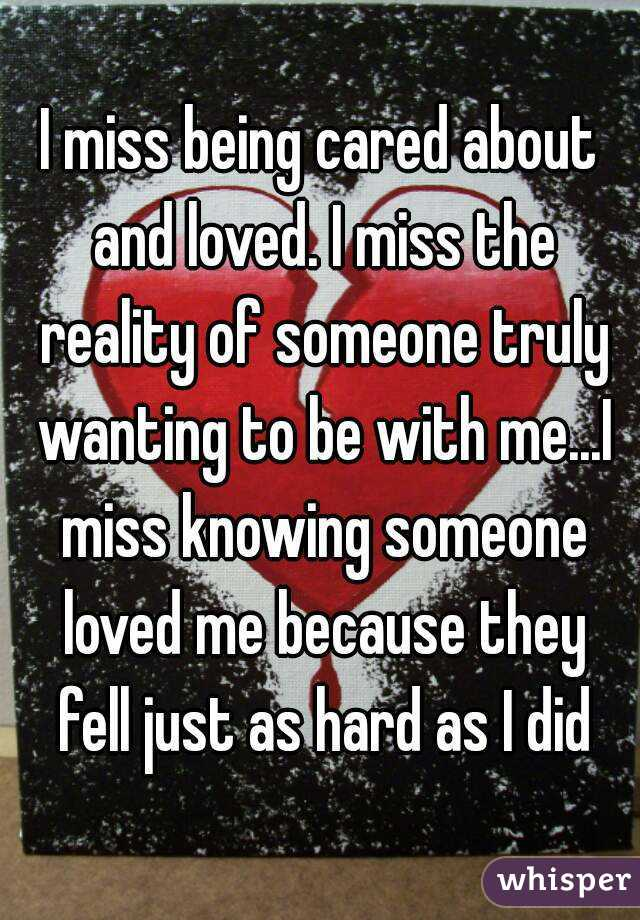 I miss being cared about and loved. I miss the reality of someone truly wanting to be with me...I miss knowing someone loved me because they fell just as hard as I did