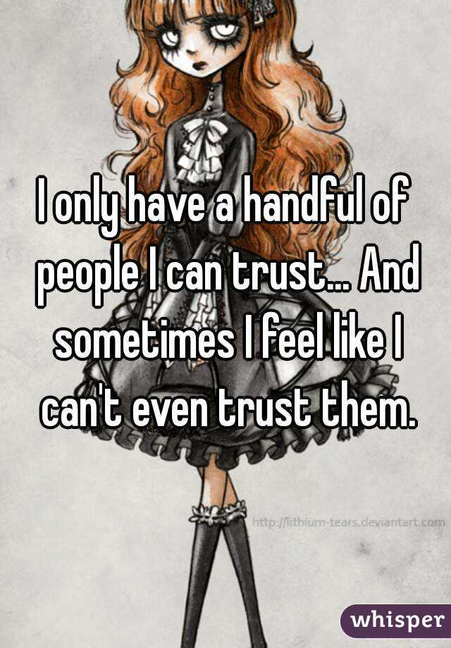 I only have a handful of people I can trust... And sometimes I feel like I can't even trust them.