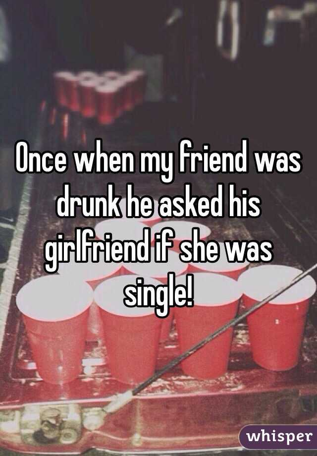 Once when my friend was drunk he asked his girlfriend if she was single!
