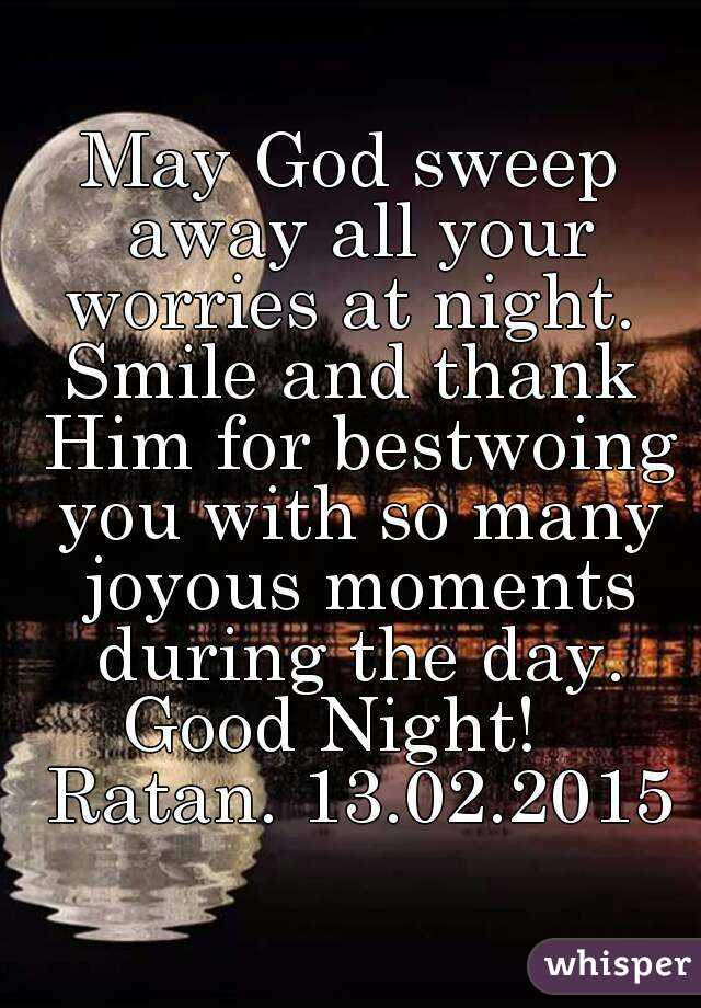 May God sweep away all your worries at night.  Smile and thank Him for bestwoing you with so many joyous moments during the day. Good Night!   Ratan. 13.02.2015