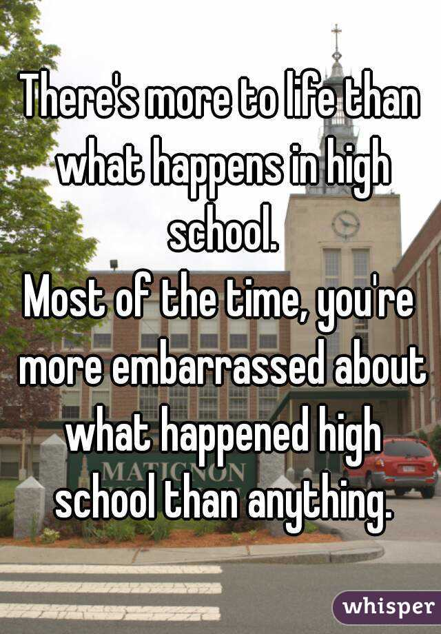 There's more to life than what happens in high school. Most of the time, you're more embarrassed about what happened high school than anything.