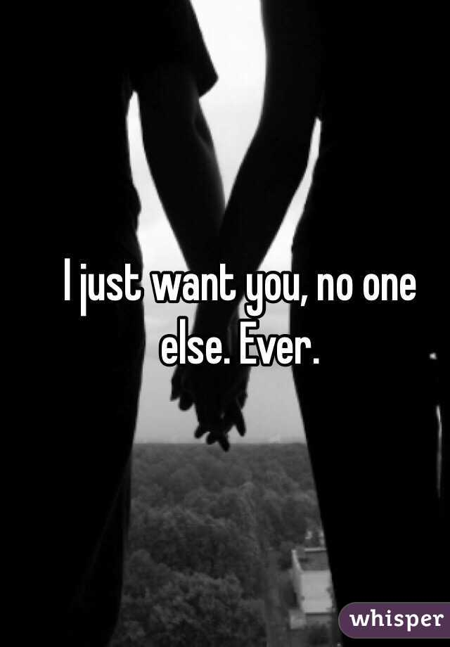 I just want you, no one else. Ever.