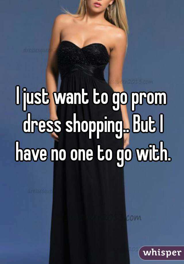 I just want to go prom dress shopping.. But I have no one to go with.