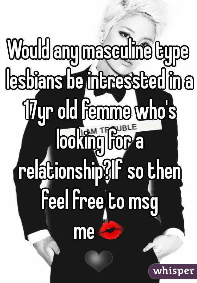 Would any masculine type lesbians be intressted in a 17yr old femme who's looking for a relationship?If so then feel free to msg me💋❤