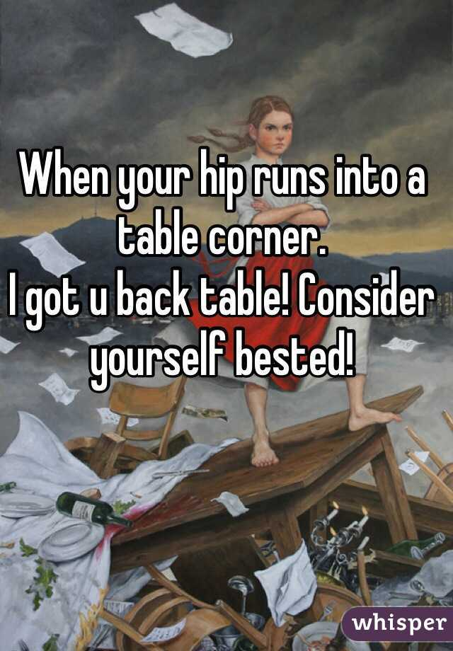 When your hip runs into a table corner.  I got u back table! Consider yourself bested!