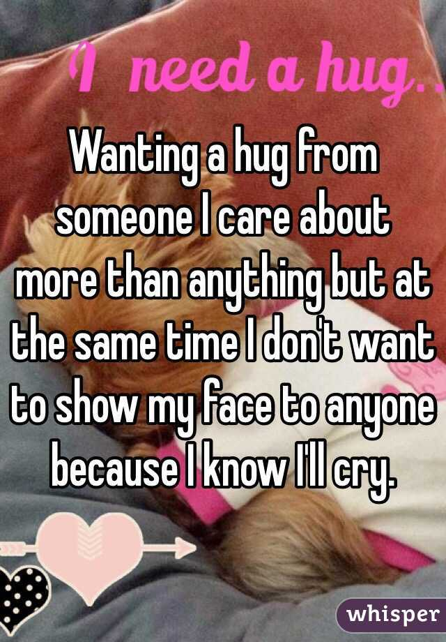 Wanting a hug from someone I care about more than anything but at the same time I don't want to show my face to anyone because I know I'll cry.