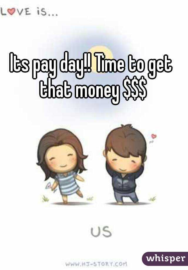 Its pay day!! Time to get that money $$$