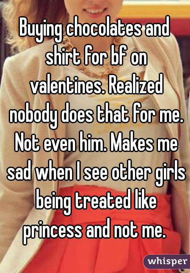 Buying chocolates and shirt for bf on valentines. Realized nobody does that for me. Not even him. Makes me sad when I see other girls being treated like princess and not me.