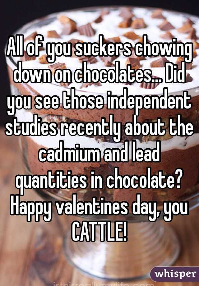 All of you suckers chowing down on chocolates... Did you see those independent studies recently about the cadmium and lead quantities in chocolate? Happy valentines day, you CATTLE!