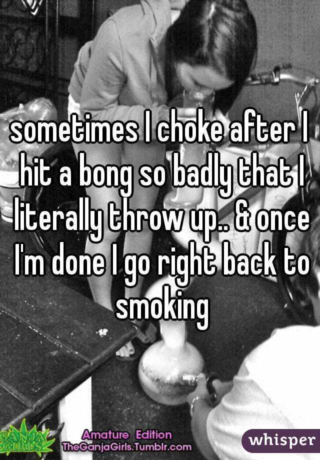 sometimes I choke after I hit a bong so badly that I literally throw up.. & once I'm done I go right back to smoking