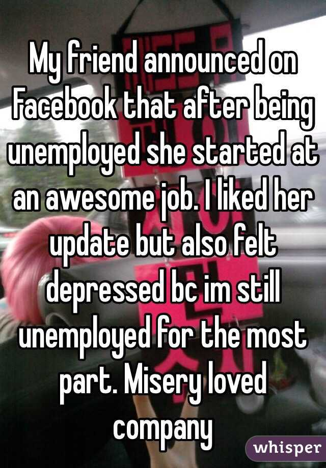My friend announced on Facebook that after being unemployed she started at an awesome job. I liked her update but also felt depressed bc im still unemployed for the most part. Misery loved company