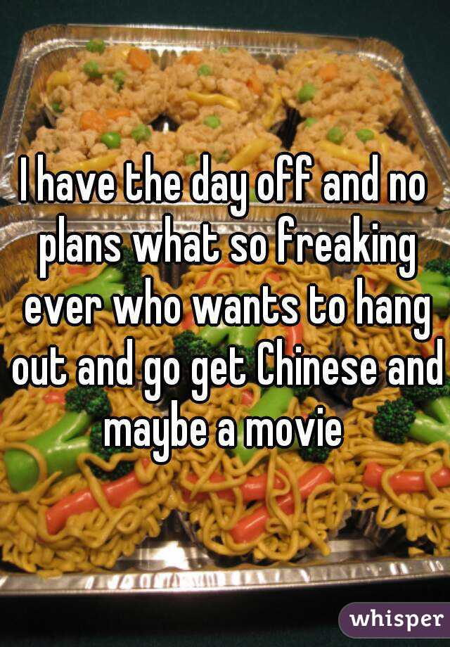 I have the day off and no plans what so freaking ever who wants to hang out and go get Chinese and maybe a movie