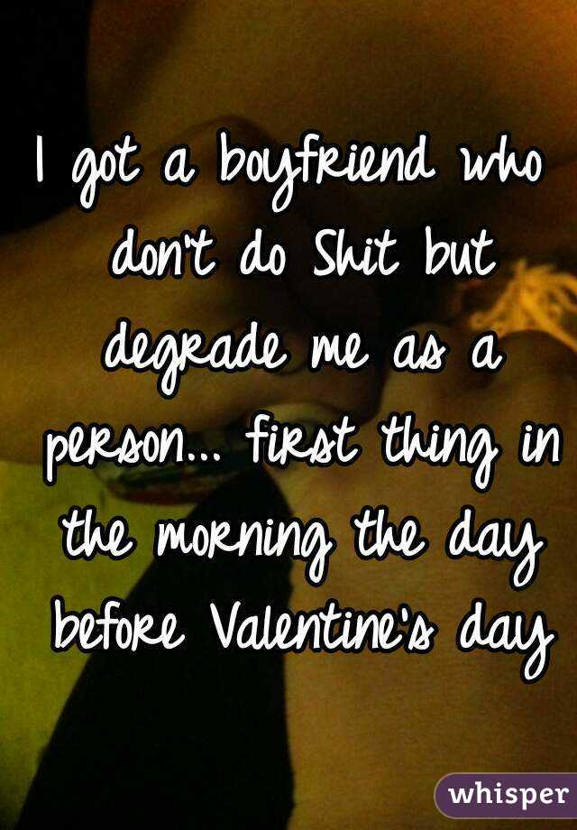 I got a boyfriend who don't do Shit but degrade me as a person... first thing in the morning the day before Valentine's day