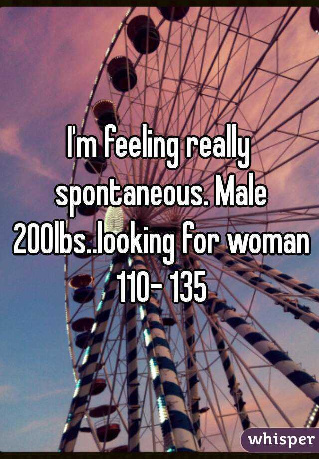 I'm feeling really spontaneous. Male 200lbs..looking for woman 110- 135