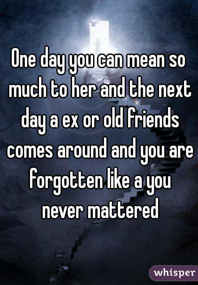 One day you can mean so much to her and the next day a ex or old friends comes around and you are forgotten like a you never mattered