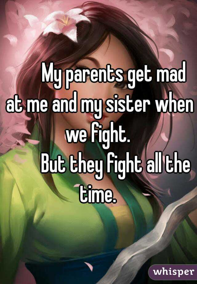 My parents get mad at me and my sister when we fight.           But they fight all the time.