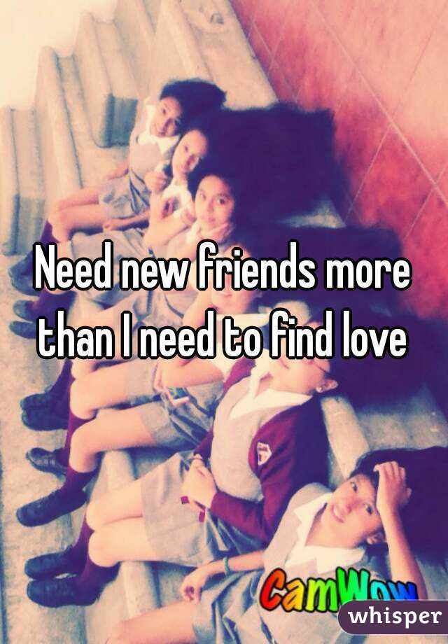 Need new friends more than I need to find love