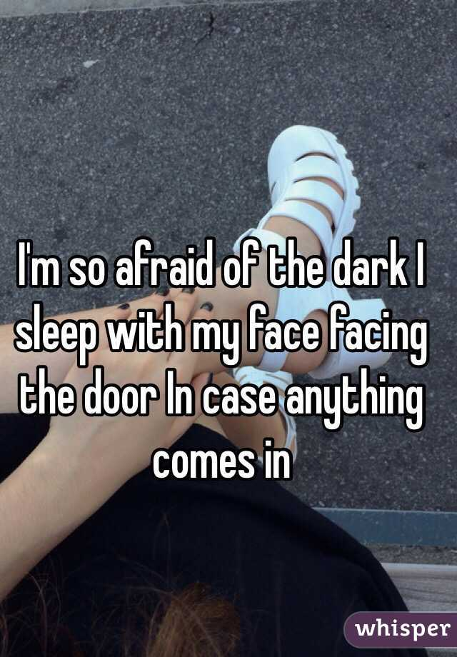 I'm so afraid of the dark I sleep with my face facing the door In case anything comes in