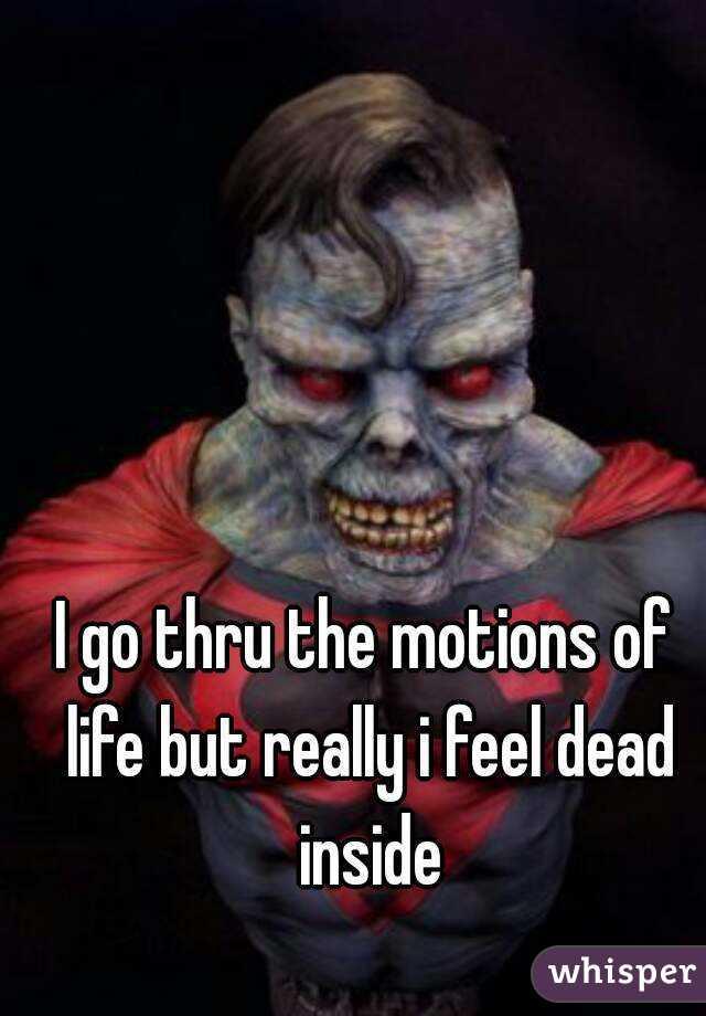 I go thru the motions of life but really i feel dead inside