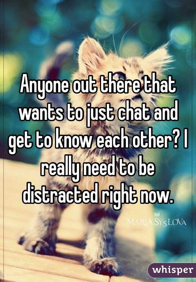 Anyone out there that wants to just chat and get to know each other? I really need to be distracted right now.