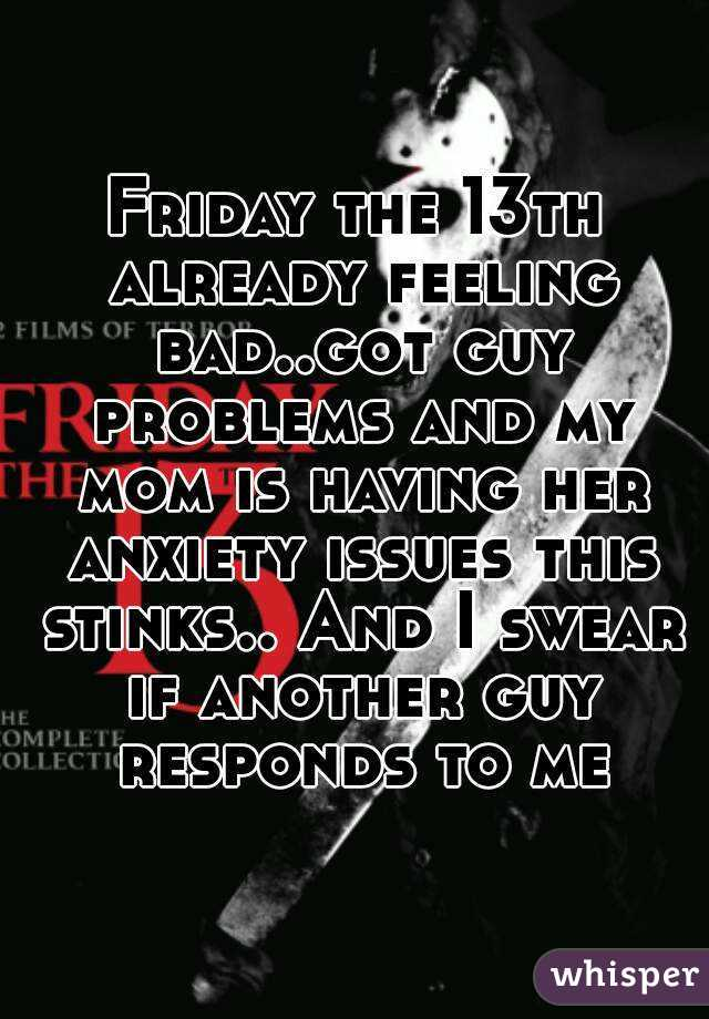Friday the 13th already feeling bad..got guy problems and my mom is having her anxiety issues this stinks.. And I swear if another guy responds to me